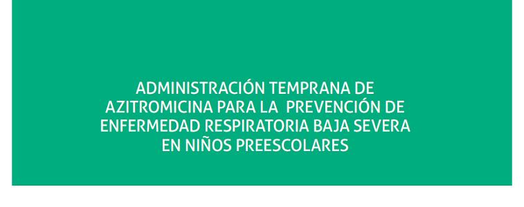 Administración temprana de azitromicina para la prevención de enfermedad respiratoria baja severa en niños preescolares