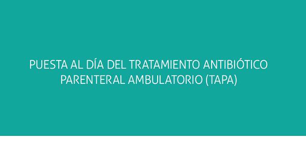 Puesta al día del tratamiento antibiótico parenteral ambulatorio (TAPA)